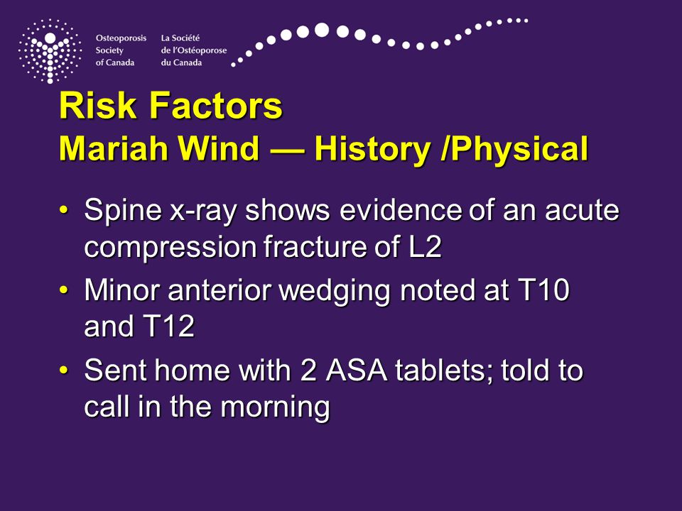 Risk Factors Mariah Wind — History /Physical Spine x-ray shows evidence of an acute compression fracture of L2Spine x-ray shows evidence of an acute compression fracture of L2 Minor anterior wedging noted at T10 and T12Minor anterior wedging noted at T10 and T12 Sent home with 2 ASA tablets; told to call in the morningSent home with 2 ASA tablets; told to call in the morning