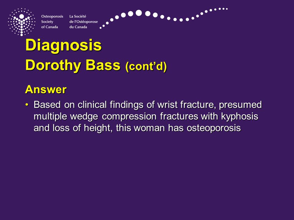 Diagnosis Dorothy Bass (cont'd) Answer Based on clinical findings of wrist fracture, presumed multiple wedge compression fractures with kyphosis and loss of height, this woman has osteoporosisBased on clinical findings of wrist fracture, presumed multiple wedge compression fractures with kyphosis and loss of height, this woman has osteoporosis