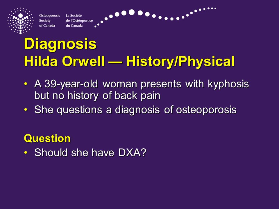 Diagnosis Hilda Orwell — History/Physical A 39-year-old woman presents with kyphosis but no history of back painA 39-year-old woman presents with kyphosis but no history of back pain She questions a diagnosis of osteoporosisShe questions a diagnosis of osteoporosisQuestion Should she have DXA?Should she have DXA?