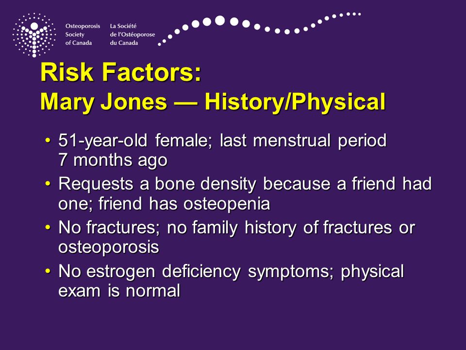 Risk Factors: Mary Jones — History/Physical 51-year-old female; last menstrual period 7 months ago51-year-old female; last menstrual period 7 months ago Requests a bone density because a friend had one; friend has osteopeniaRequests a bone density because a friend had one; friend has osteopenia No fractures; no family history of fractures or osteoporosisNo fractures; no family history of fractures or osteoporosis No estrogen deficiency symptoms; physical exam is normalNo estrogen deficiency symptoms; physical exam is normal