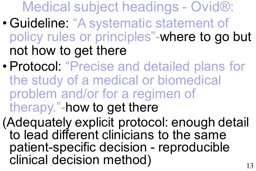 Medical subject headings - Ovid®: Guideline: A systematic statement of policy rules or principles -where to go but not how to get there Protocol: Precise and detailed plans for the study of a medical or biomedical problem and/or for a regimen of therapy. - how to get there (Adequately explicit protocol: enough detail to lead different clinicians to the same patient-specific decision - reproducible clinical decision method) 13
