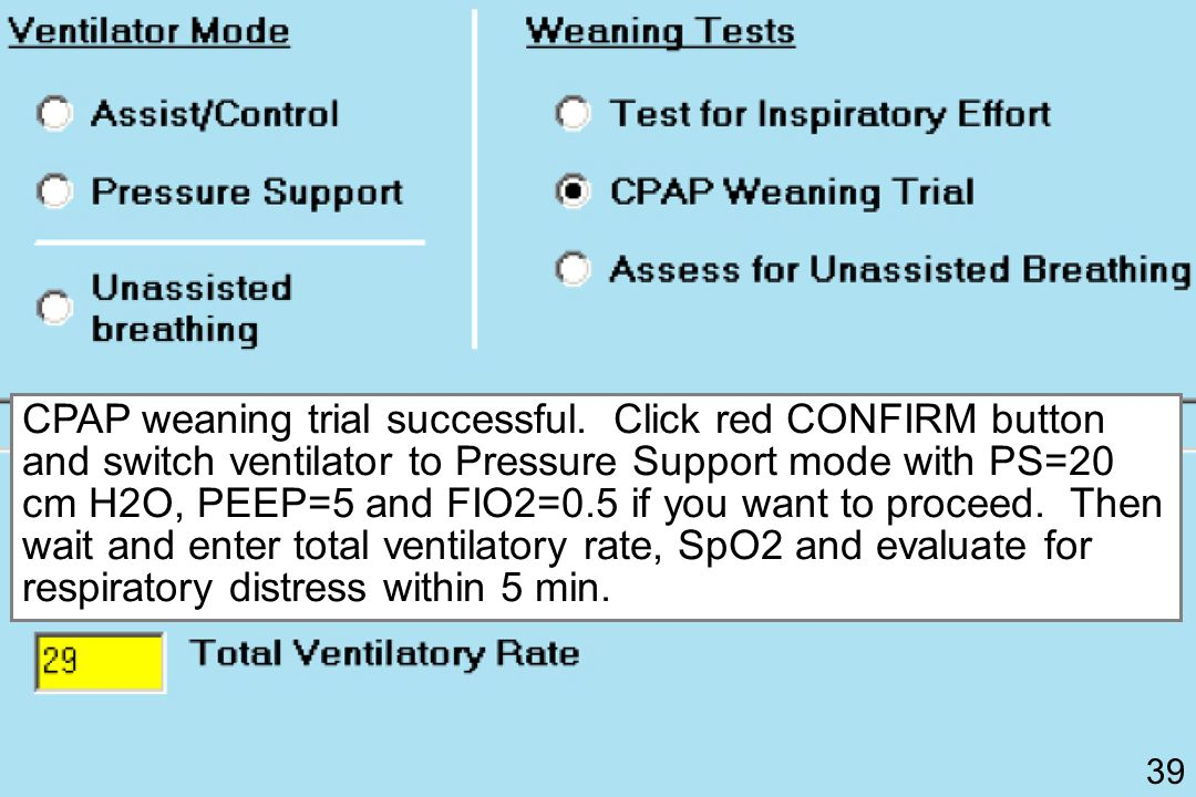 CPAP weaning trial successful. Click red CONFIRM button and switch ventilator to Pressure Support mode with PS=20 cm H2O, PEEP=5 and FIO2=0.5 if you w