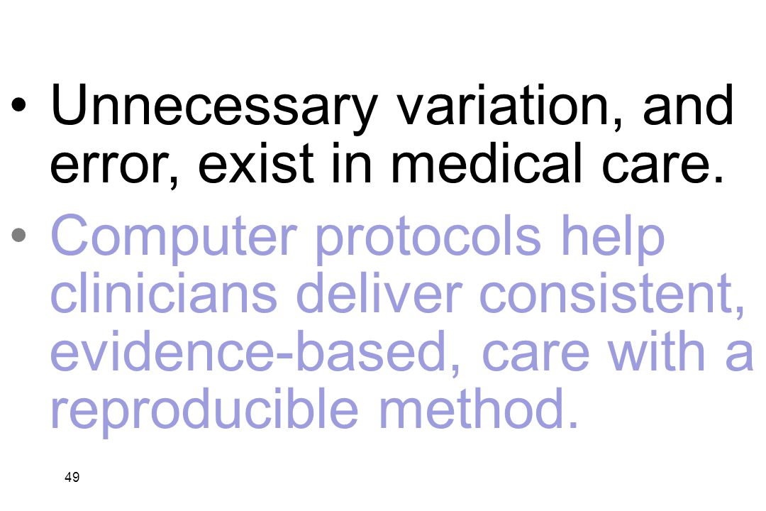 49 Unnecessary variation, and error, exist in medical care. Computer protocols help clinicians deliver consistent, evidence-based, care with a reprodu
