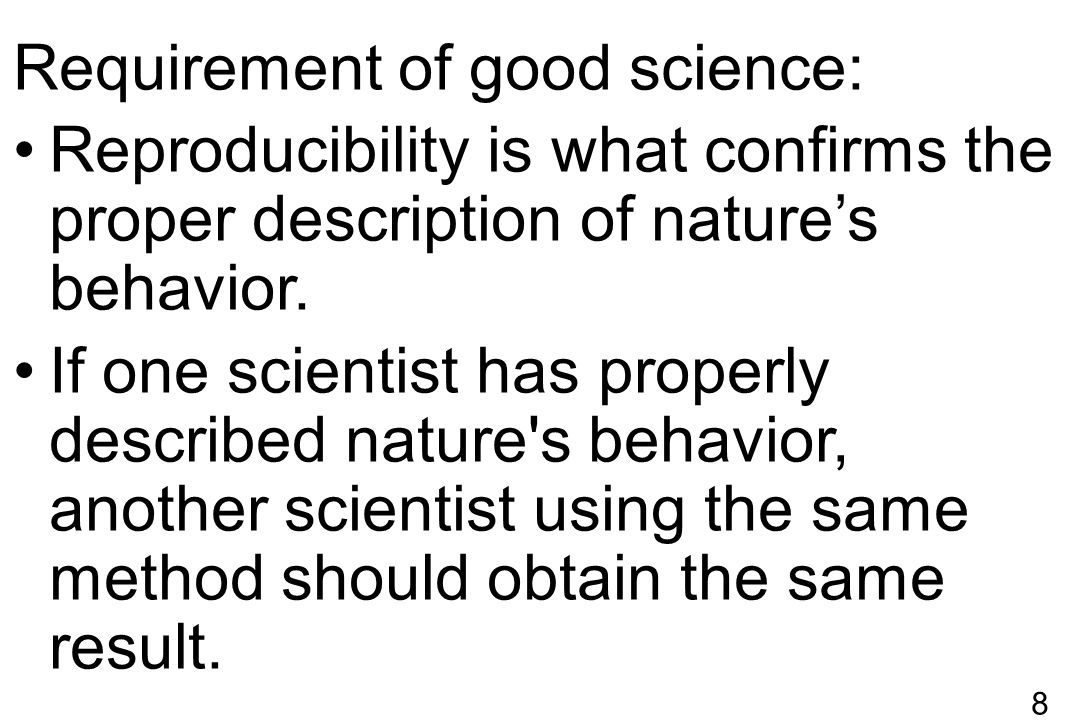 8 Requirement of good science: Reproducibility is what confirms the proper description of nature's behavior. If one scientist has properly described n