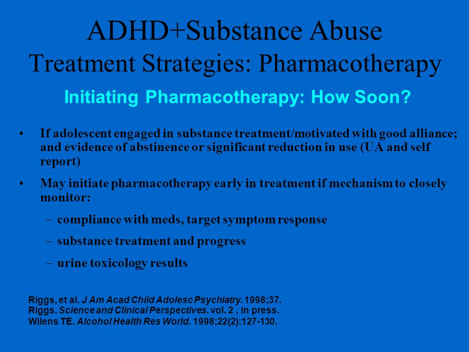 ADHD+Substance Abuse Treatment Strategies: Pharmacotherapy If adolescent engaged in substance treatment/motivated with good alliance; and evidence of abstinence or significant reduction in use (UA and self report) May initiate pharmacotherapy early in treatment if mechanism to closely monitor: –compliance with meds, target symptom response –substance treatment and progress –urine toxicology results Initiating Pharmacotherapy: How Soon.