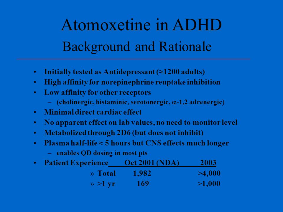 Background and Rationale Initially tested as Antidepressant (≈1200 adults) High affinity for norepinephrine reuptake inhibition Low affinity for other receptors –(cholinergic, histaminic, serotonergic,  -1,2 adrenergic) Minimal direct cardiac effect No apparent effect on lab values, no need to monitor level Metabolized through 2D6 (but does not inhibit) Plasma half-life ≈ 5 hours but CNS effects much longer –enables QD dosing in most pts Patient Experience Oct 2001 (NDA) 2003 »Total 1,982 >4,000 »>1 yr 169 >1,000 Atomoxetine in ADHD