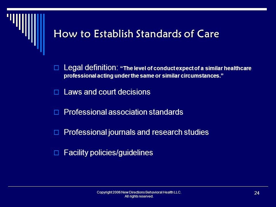 "Copyright 2006 New Directions Behavioral Health LLC. All rights reserved. 24 How to Establish Standards of Care  Legal definition: ""The level of cond"
