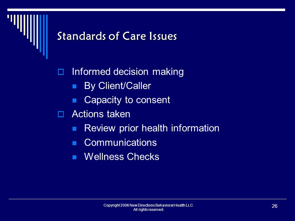 Copyright 2006 New Directions Behavioral Health LLC. All rights reserved. 26 Standards of Care Issues  Informed decision making By Client/Caller Capa