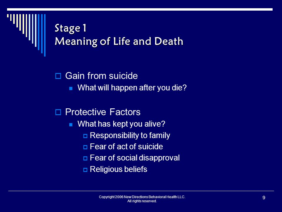 Copyright 2006 New Directions Behavioral Health LLC. All rights reserved. 9 Stage 1 Meaning of Life and Death  Gain from suicide What will happen aft