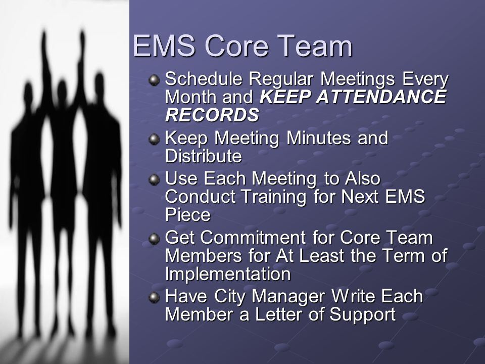 EMS Core Team Schedule Regular Meetings Every Month and KEEP ATTENDANCE RECORDS Keep Meeting Minutes and Distribute Use Each Meeting to Also Conduct Training for Next EMS Piece Get Commitment for Core Team Members for At Least the Term of Implementation Have City Manager Write Each Member a Letter of Support
