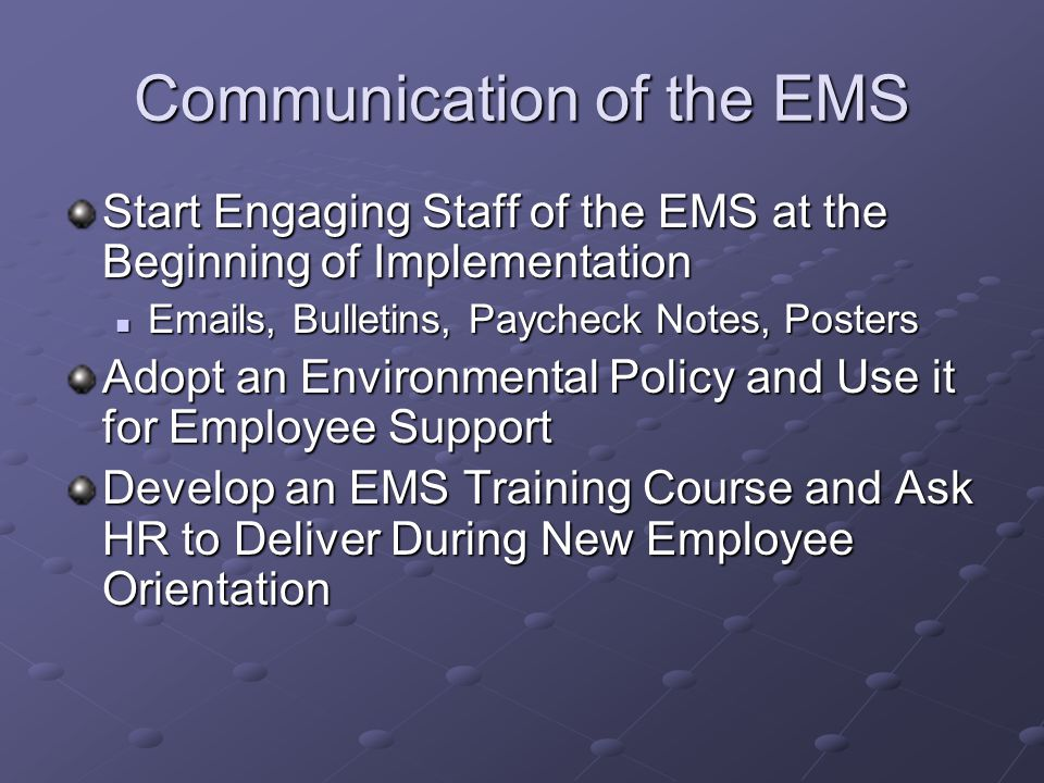 Communication of the EMS Start Engaging Staff of the EMS at the Beginning of Implementation Emails, Bulletins, Paycheck Notes, Posters Emails, Bulletins, Paycheck Notes, Posters Adopt an Environmental Policy and Use it for Employee Support Develop an EMS Training Course and Ask HR to Deliver During New Employee Orientation