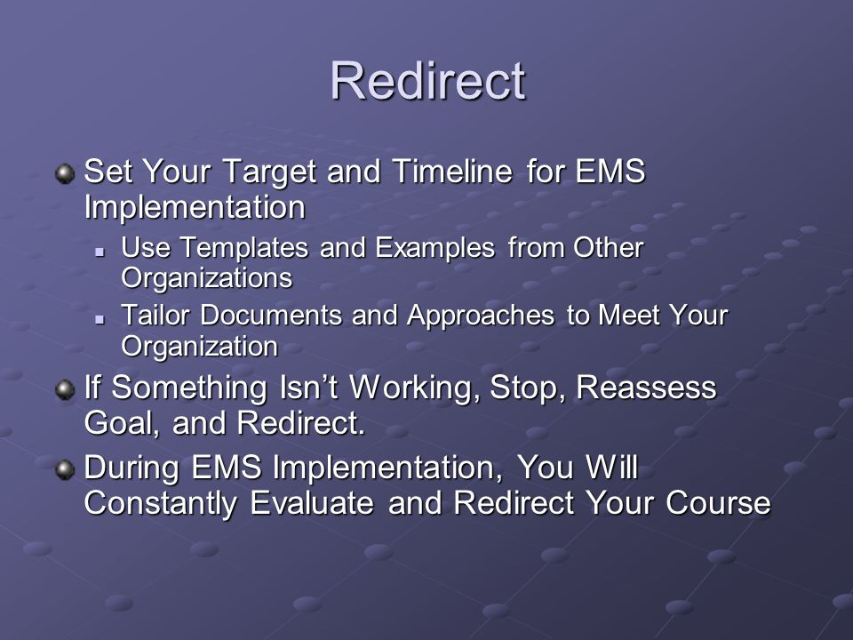Redirect Set Your Target and Timeline for EMS Implementation Use Templates and Examples from Other Organizations Use Templates and Examples from Other Organizations Tailor Documents and Approaches to Meet Your Organization Tailor Documents and Approaches to Meet Your Organization If Something Isn't Working, Stop, Reassess Goal, and Redirect.