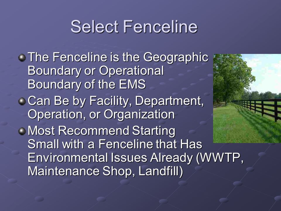 Select Fenceline The Fenceline is the Geographic Boundary or Operational Boundary of the EMS Can Be by Facility, Department, Operation, or Organization Most Recommend Starting Small with a Fenceline that Has Environmental Issues Already (WWTP, Maintenance Shop, Landfill)