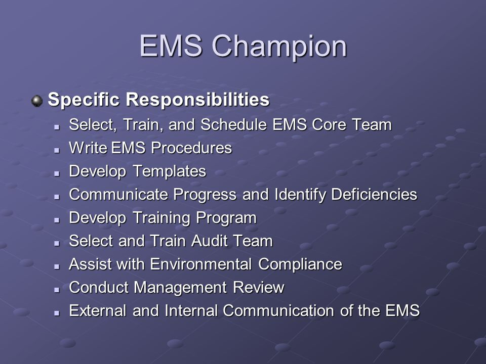 EMS Champion Specific Responsibilities Select, Train, and Schedule EMS Core Team Select, Train, and Schedule EMS Core Team Write EMS Procedures Write EMS Procedures Develop Templates Develop Templates Communicate Progress and Identify Deficiencies Communicate Progress and Identify Deficiencies Develop Training Program Develop Training Program Select and Train Audit Team Select and Train Audit Team Assist with Environmental Compliance Assist with Environmental Compliance Conduct Management Review Conduct Management Review External and Internal Communication of the EMS External and Internal Communication of the EMS