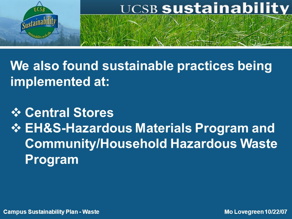 Purchasing Toward Energy and Environmental Sustainability Mo Lovegreen 10/22/07Campus Sustainability Plan - Waste We also found sustainable practices being implemented at:  Central Stores  EH&S-Hazardous Materials Program and Community/Household Hazardous Waste Program