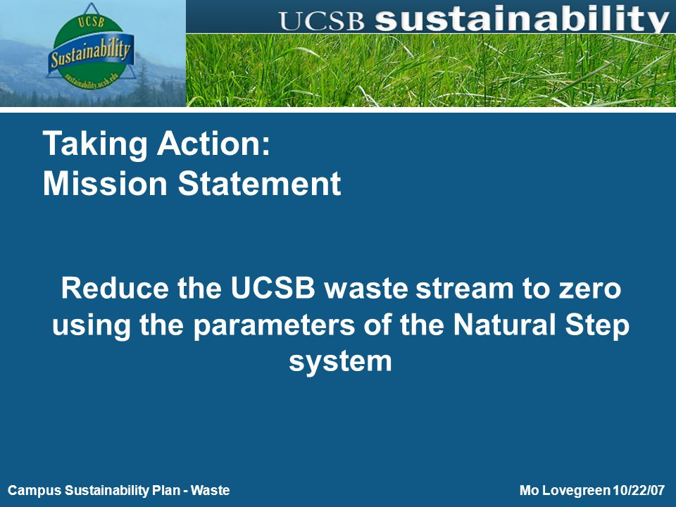 Short-Term Goals (0-1 years)  Characterize the waste on the UCSB campus  Work with Procurement team on printed material (catalogs received) reduction of 50%)  Determine current regulatory framework  Prior to completing #1e above, evaluate the waste stream with regard to the parameters of the Natural Step system (four system conditions: 1) not to systematically increase concentrations of substances extracted from Earth's crust, 2) not to systematically increase concentrations of substances produced by society, 3) not to systematically increase degradation by physical means, and 4) ensure that people are not subject to conditions that systematically undermine their capacity to meet their needs)  Work with Grounds Team to assist them with improving practices on green waste  Work with AS and all campus departments on campus education  At the end of year one, re-measure and evaluate the waste-stream data
