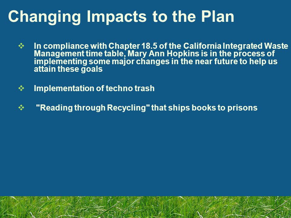 Changing Impacts to the Plan  In compliance with Chapter 18.5 of the California Integrated Waste Management time table, Mary Ann Hopkins is in the process of implementing some major changes in the near future to help us attain these goals  Implementation of techno trash  Reading through Recycling that ships books to prisons