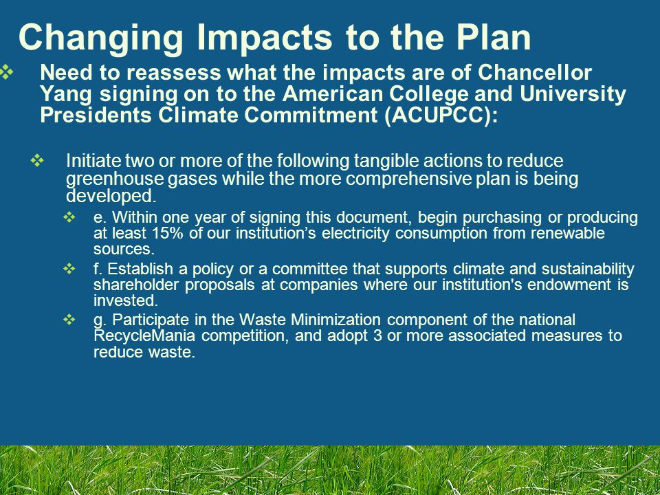 Long-Term Goals (5-10 & 10-20yrs)  (5-10 yrs) 50% reduction in total weight (per capita) of campus waste Updated to be 50% reduction by 2008  (5-10 yrs) Identify and remove or replace the worst (most environmentally problematic) waste leaving campus  Study ways to eliminate balance of waste from the campus – create implementation plan  (10-15 yrs) 80% reduction in total weight (per capita) of campus waste Updated to be 75% reduction by 2012  (20-25 yrs) 95% reduction of total weight of campus waste  (25-30 years) 100% reduction of total weight of campus weight Updated to be 100% reduction by 2020