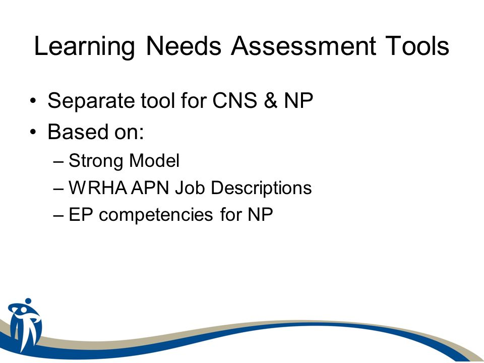 Learning Needs Assessment Tools Separate tool for CNS & NP Based on: –Strong Model –WRHA APN Job Descriptions –EP competencies for NP