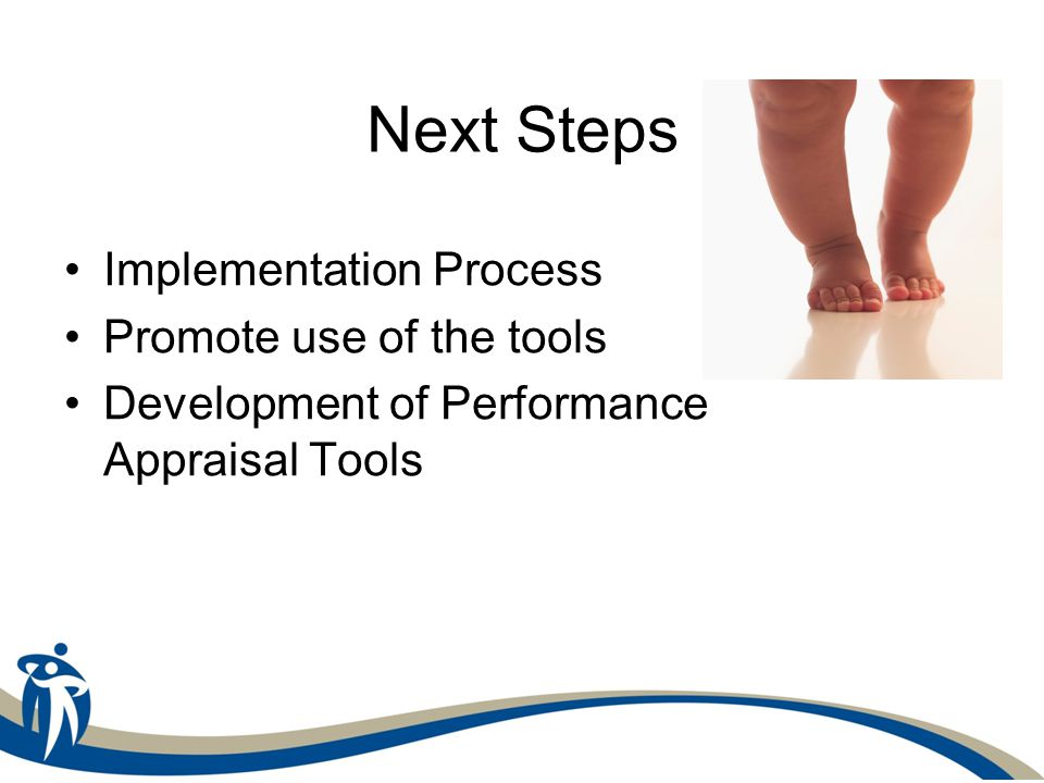 Next Steps Implementation Process Promote use of the tools Development of Performance Appraisal Tools