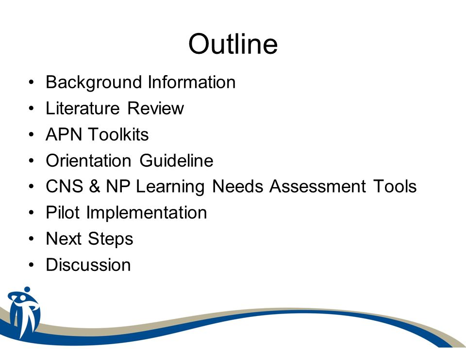 Outline Background Information Literature Review APN Toolkits Orientation Guideline CNS & NP Learning Needs Assessment Tools Pilot Implementation Next Steps Discussion