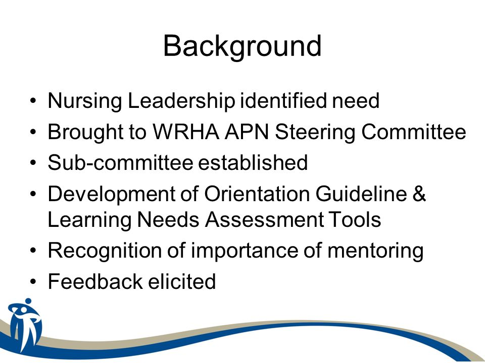 Background Nursing Leadership identified need Brought to WRHA APN Steering Committee Sub-committee established Development of Orientation Guideline & Learning Needs Assessment Tools Recognition of importance of mentoring Feedback elicited