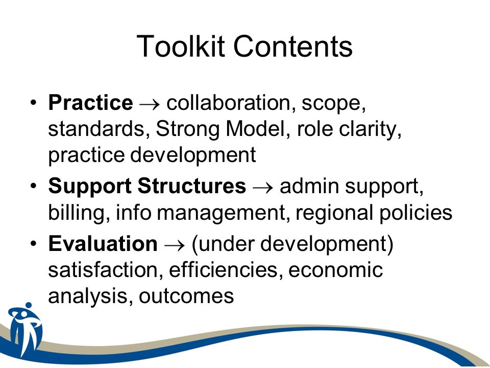Toolkit Contents Practice  collaboration, scope, standards, Strong Model, role clarity, practice development Support Structures  admin support, billing, info management, regional policies Evaluation  (under development) satisfaction, efficiencies, economic analysis, outcomes