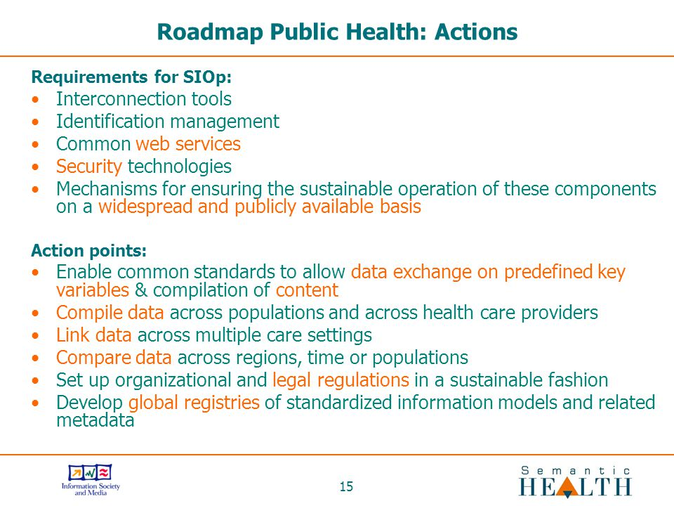 15 Roadmap Public Health: Actions Requirements for SIOp: Interconnection tools Identification management Common web services Security technologies Mechanisms for ensuring the sustainable operation of these components on a widespread and publicly available basis Action points: Enable common standards to allow data exchange on predefined key variables & compilation of content Compile data across populations and across health care providers Link data across multiple care settings Compare data across regions, time or populations Set up organizational and legal regulations in a sustainable fashion Develop global registries of standardized information models and related metadata