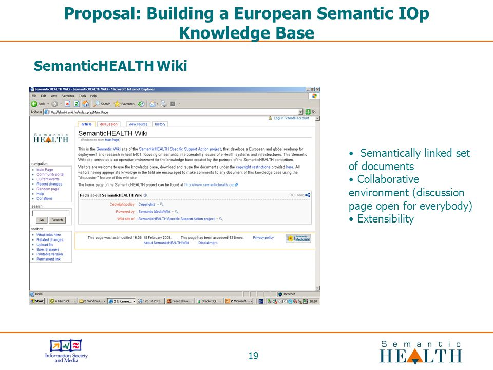 19 Proposal: Building a European Semantic IOp Knowledge Base Semantically linked set of documents Collaborative environment (discussion page open for everybody) Extensibility SemanticHEALTH Wiki