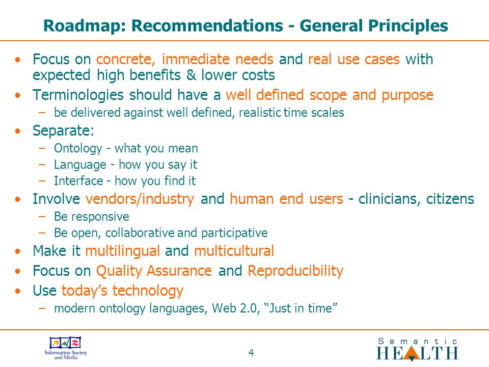4 Roadmap: Recommendations - General Principles Focus on concrete, immediate needs and real use cases with expected high benefits & lower costs Terminologies should have a well defined scope and purpose –be delivered against well defined, realistic time scales Separate: –Ontology - what you mean –Language - how you say it –Interface - how you find it Involve vendors/industry and human end users - clinicians, citizens –Be responsive –Be open, collaborative and participative Make it multilingual and multicultural Focus on Quality Assurance and Reproducibility Use today's technology –modern ontology languages, Web 2.0, Just in time