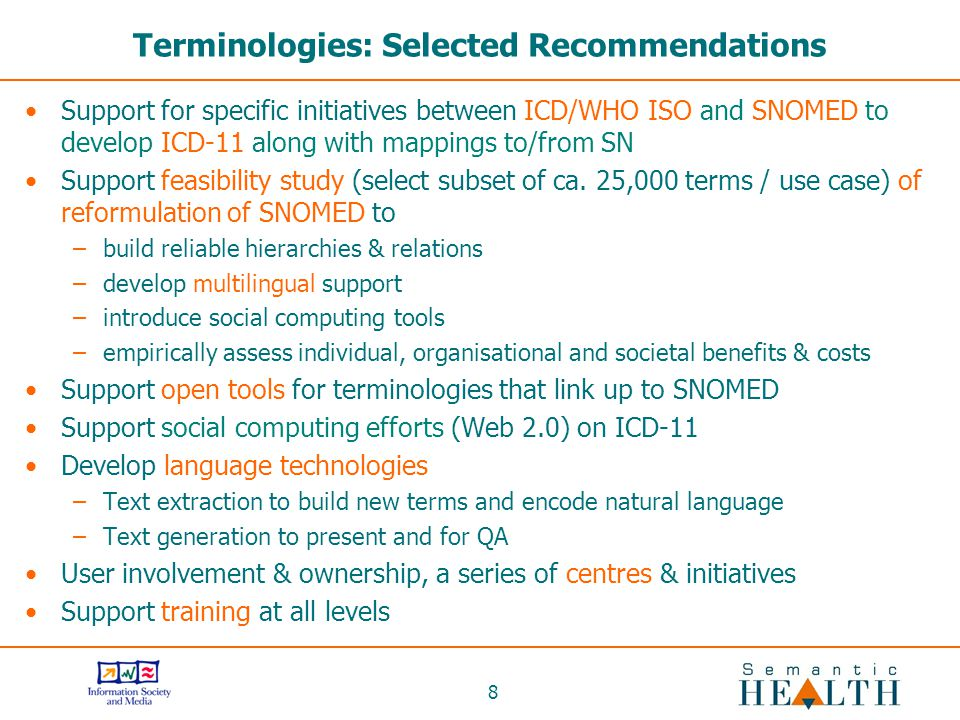 8 Terminologies: Selected Recommendations Support for specific initiatives between ICD/WHO ISO and SNOMED to develop ICD-11 along with mappings to/from SN Support feasibility study (select subset of ca.