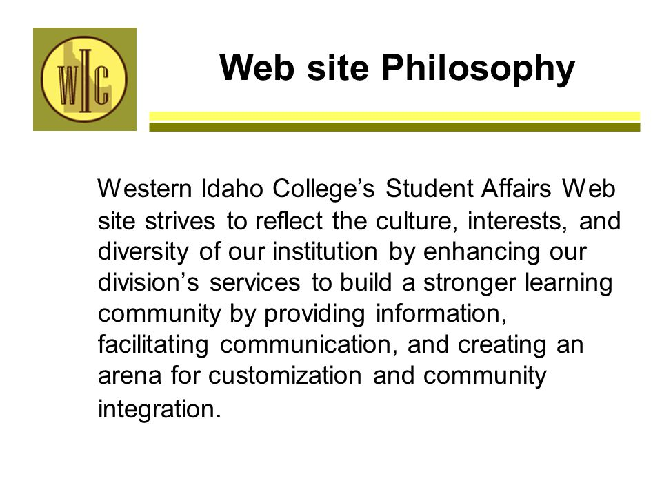Web site Philosophy Western Idaho College's Student Affairs Web site strives to reflect the culture, interests, and diversity of our institution by enhancing our division's services to build a stronger learning community by providing information, facilitating communication, and creating an arena for customization and community integration.