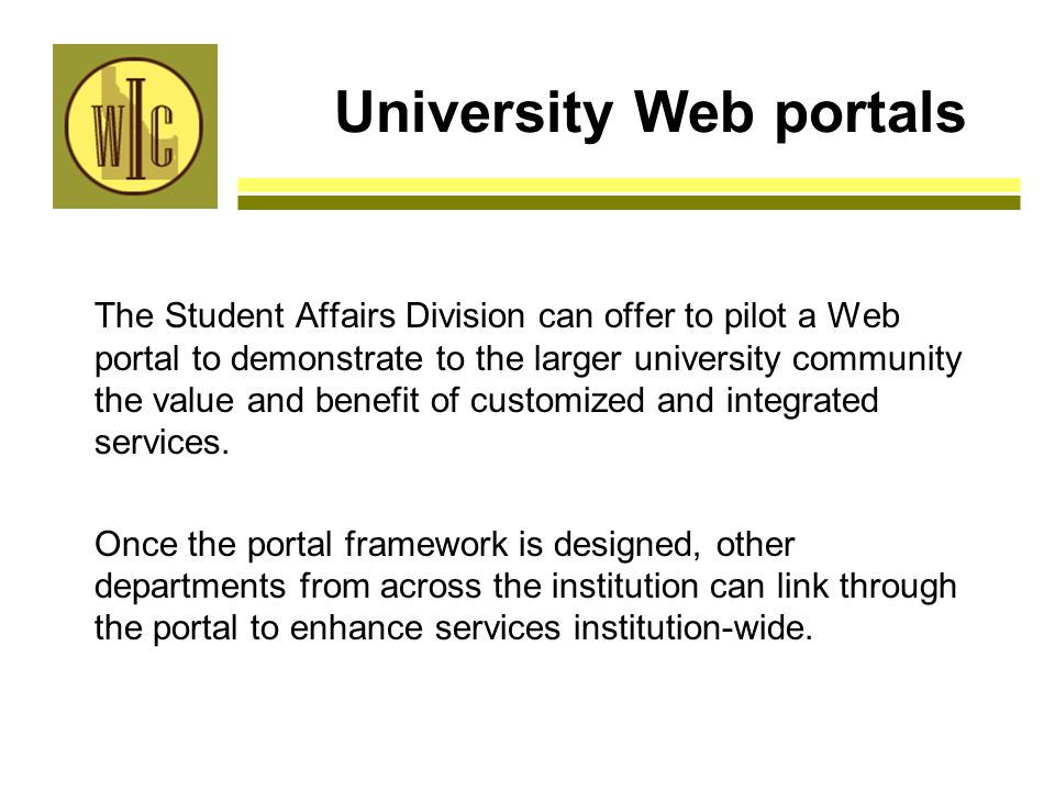 University Web portals The Student Affairs Division can offer to pilot a Web portal to demonstrate to the larger university community the value and benefit of customized and integrated services.