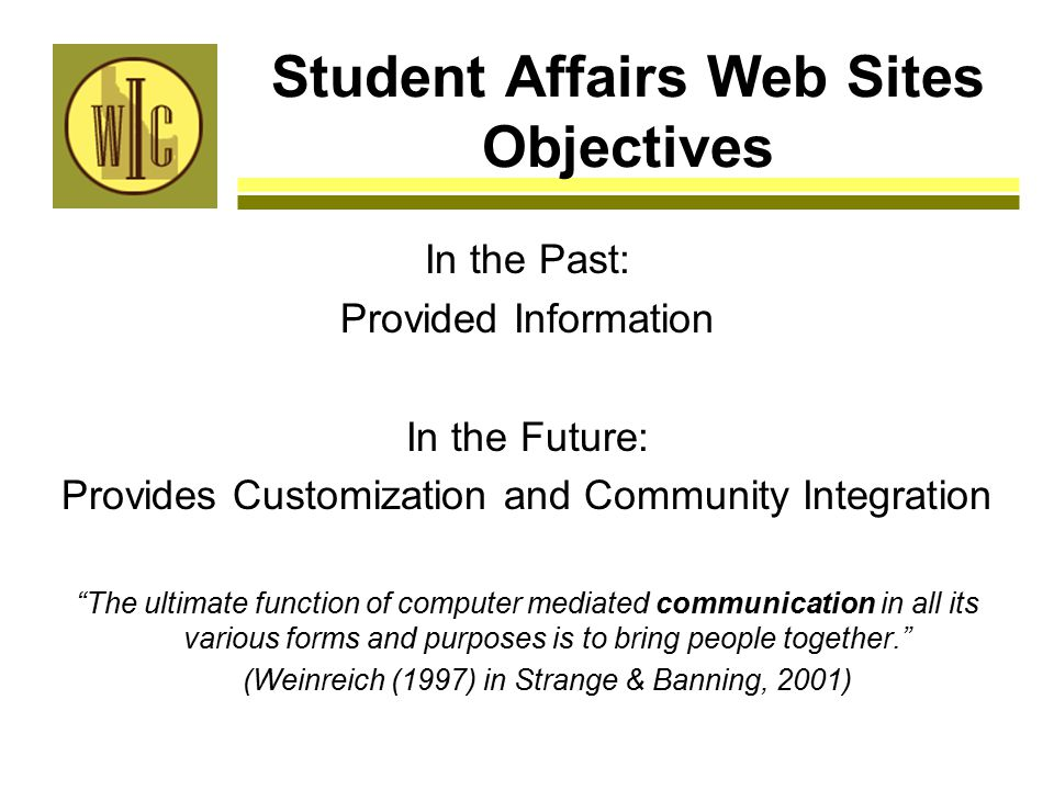 Student Affairs Web Sites Objectives In the Past: Provided Information In the Future: Provides Customization and Community Integration The ultimate function of computer mediated communication in all its various forms and purposes is to bring people together. (Weinreich (1997) in Strange & Banning, 2001)