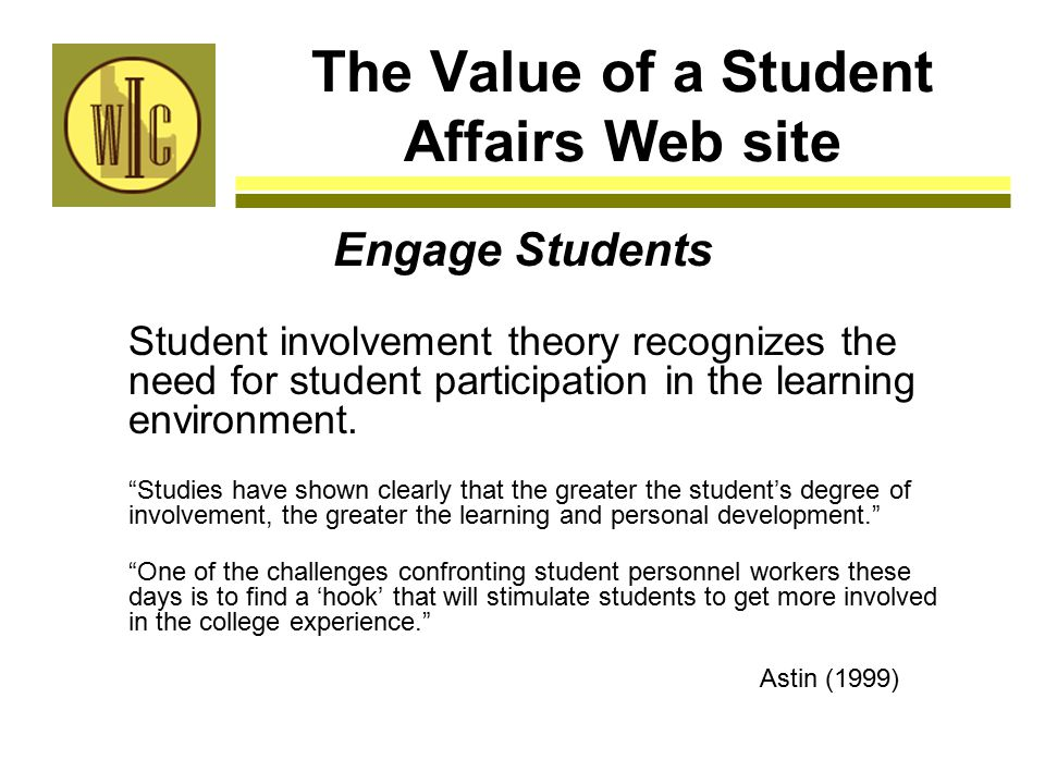 The Value of a Student Affairs Web site Engage Students Student involvement theory recognizes the need for student participation in the learning environment.