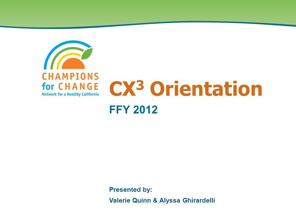 CX 3 Orientation FFY 2012 Presented by: Valerie Quinn & Alyssa Ghirardelli