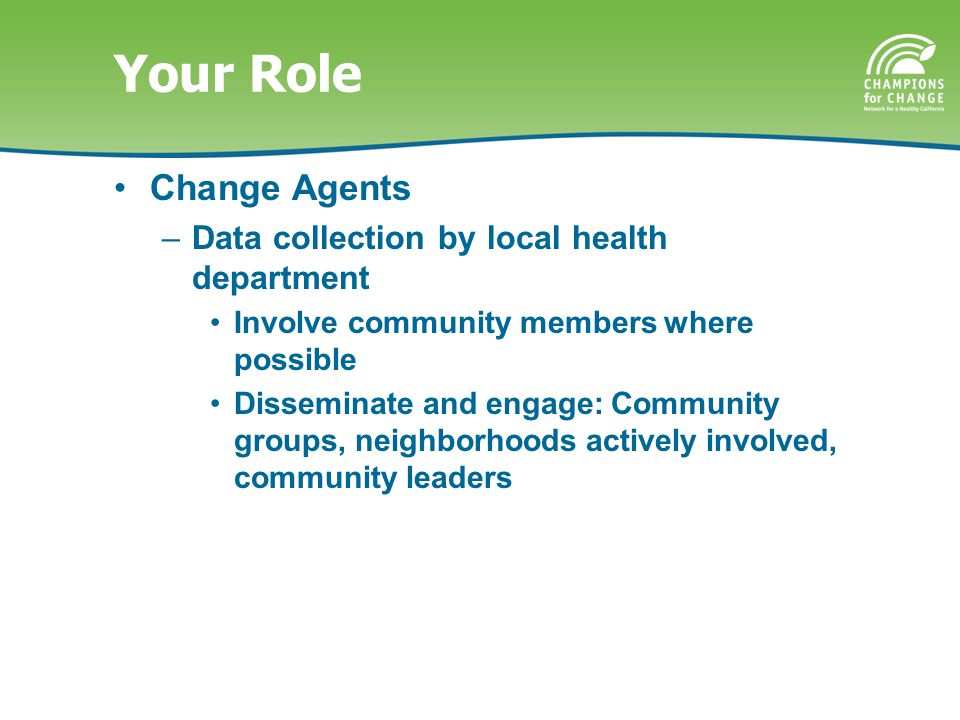 Your Role Change Agents –Data collection by local health department Involve community members where possible Disseminate and engage: Community groups, neighborhoods actively involved, community leaders