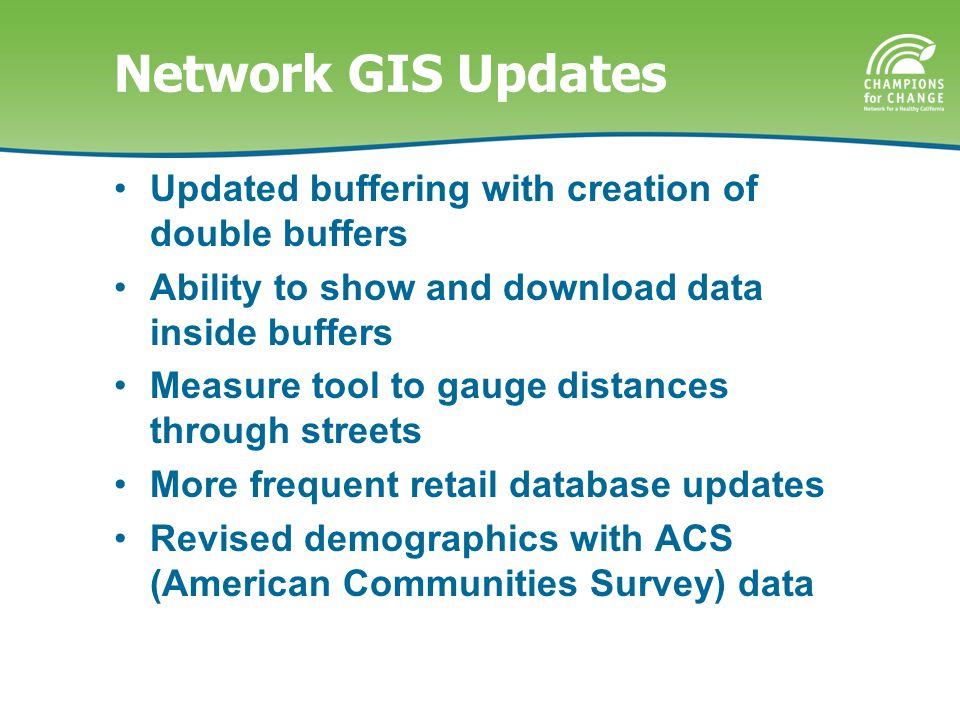 Network GIS Updates Updated buffering with creation of double buffers Ability to show and download data inside buffers Measure tool to gauge distances through streets More frequent retail database updates Revised demographics with ACS (American Communities Survey) data