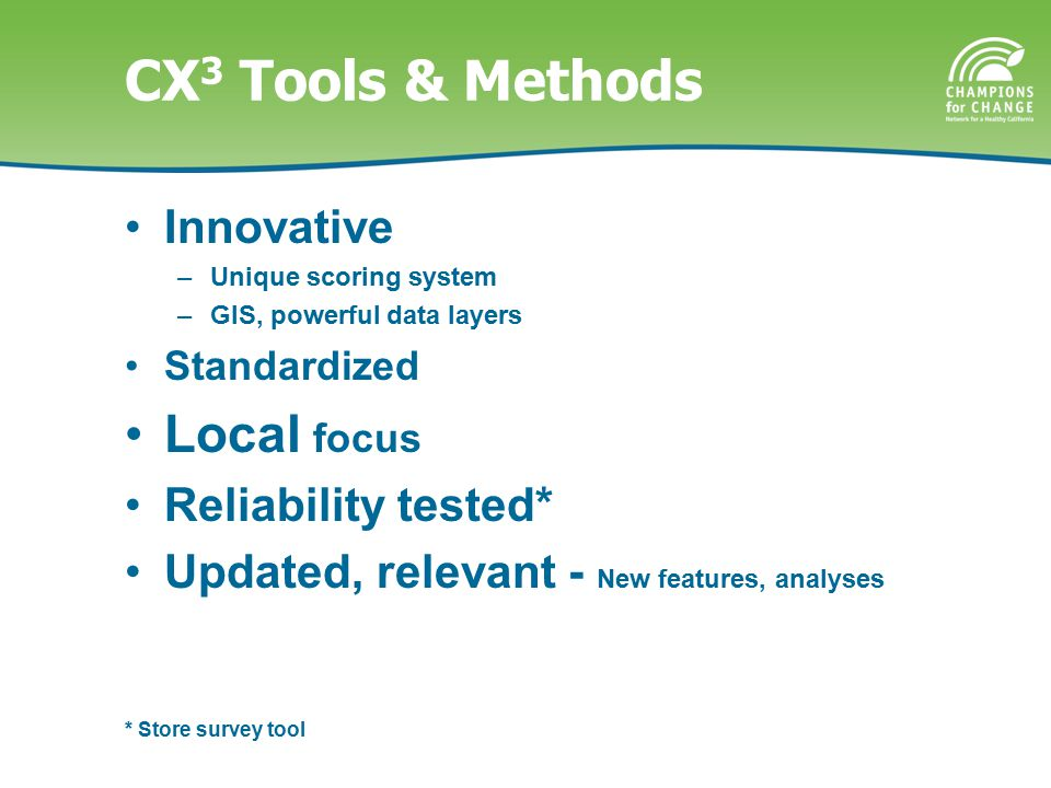 CX 3 Tools & Methods Innovative –Unique scoring system –GIS, powerful data layers Standardized Local focus Reliability tested* Updated, relevant - New features, analyses * Store survey tool