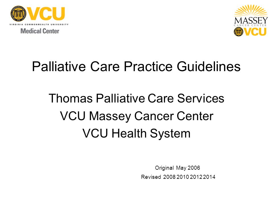 Palliative Care Practice Guidelines Thomas Palliative Care Services VCU Massey Cancer Center VCU Health System Original May 2006 Revised 2008 2010 2012 2014