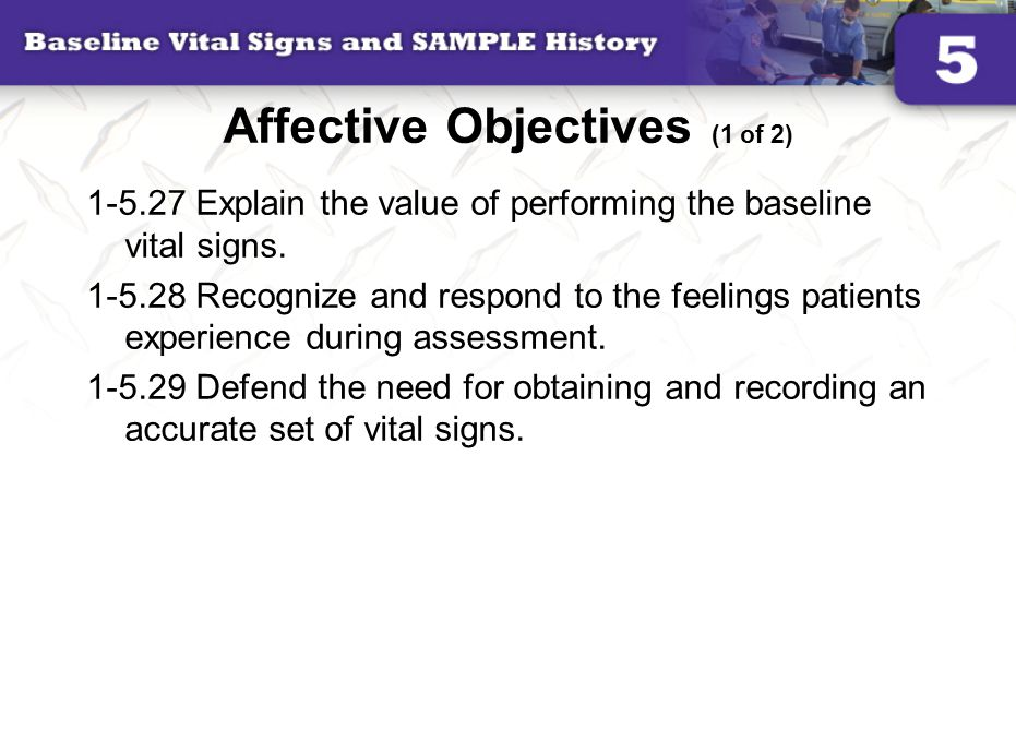Affective Objectives (1 of 2) 1-5.27 Explain the value of performing the baseline vital signs.