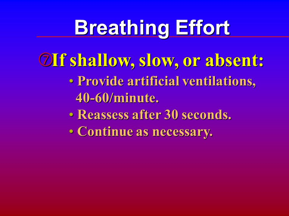 Breathing Effort ‡ If shallow, slow, or absent: Provide artificial ventilations, Provide artificial ventilations, 40-60/minute. 40-60/minute. Reassess