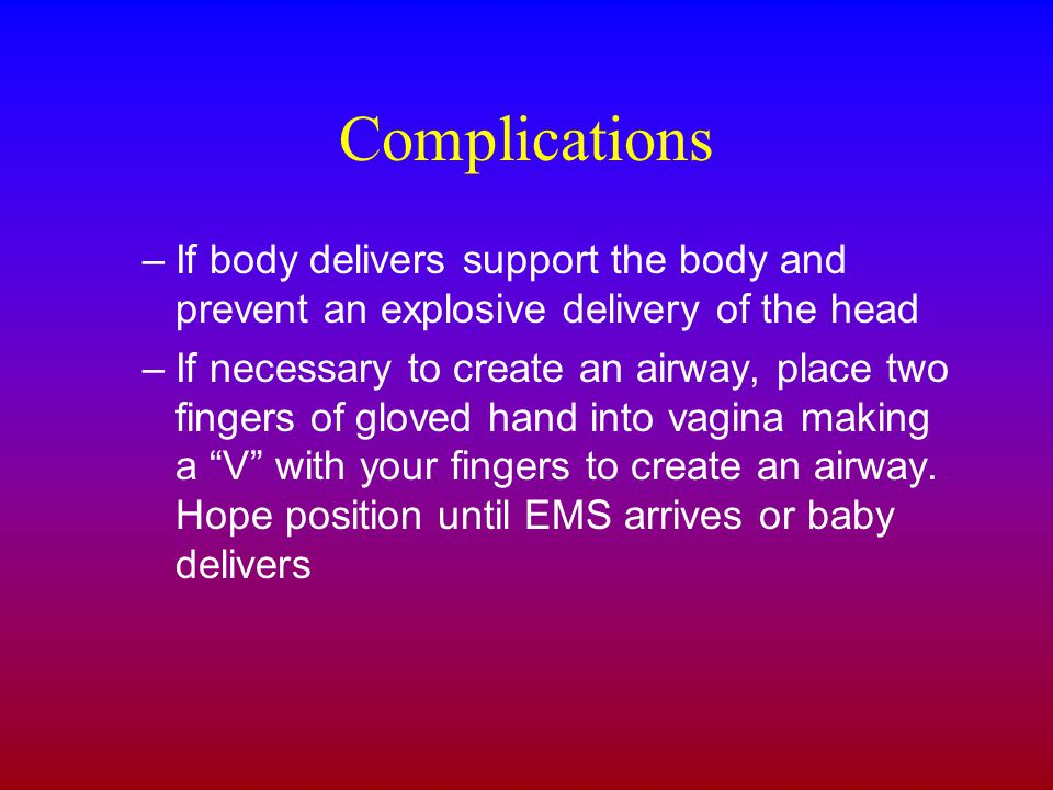 Complications –If body delivers support the body and prevent an explosive delivery of the head –If necessary to create an airway, place two fingers of