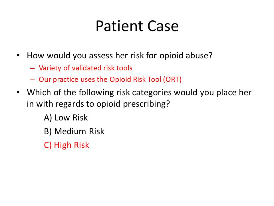 Patient Case How would you assess her risk for opioid abuse? – Variety of validated risk tools – Our practice uses the Opioid Risk Tool (ORT) Which of