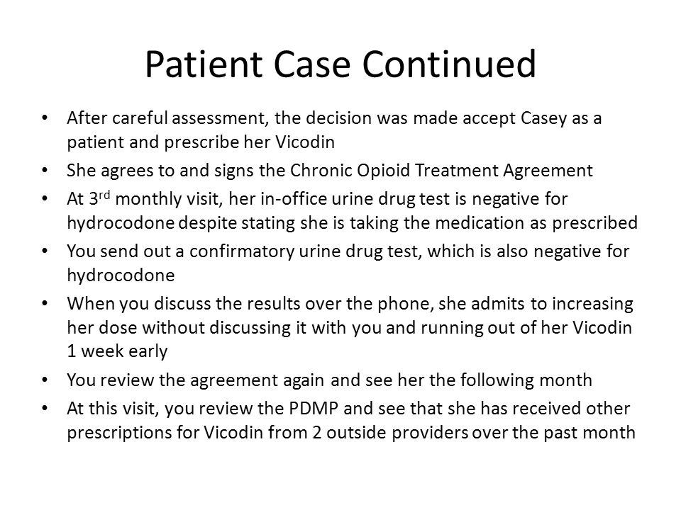 Patient Case Continued After careful assessment, the decision was made accept Casey as a patient and prescribe her Vicodin She agrees to and signs the
