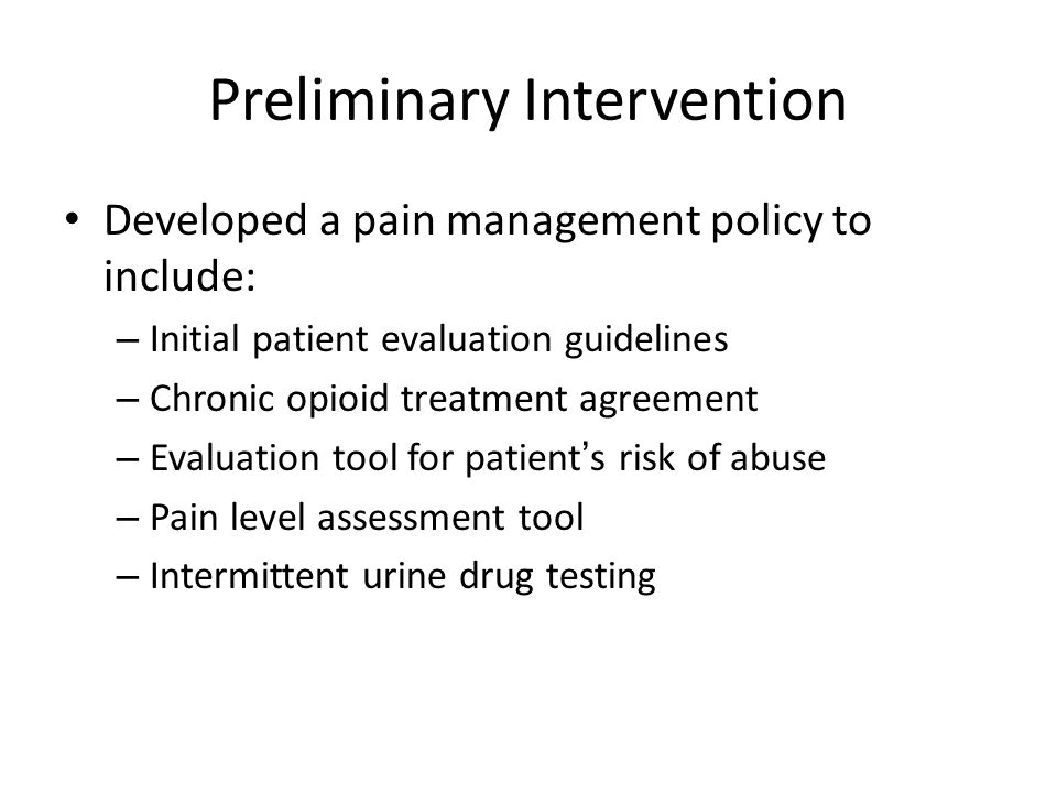 Preliminary Intervention Developed a pain management policy to include: – Initial patient evaluation guidelines – Chronic opioid treatment agreement –