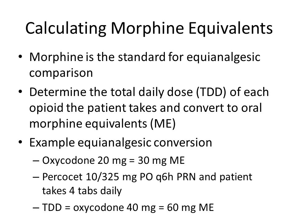 Calculating Morphine Equivalents Morphine is the standard for equianalgesic comparison Determine the total daily dose (TDD) of each opioid the patient