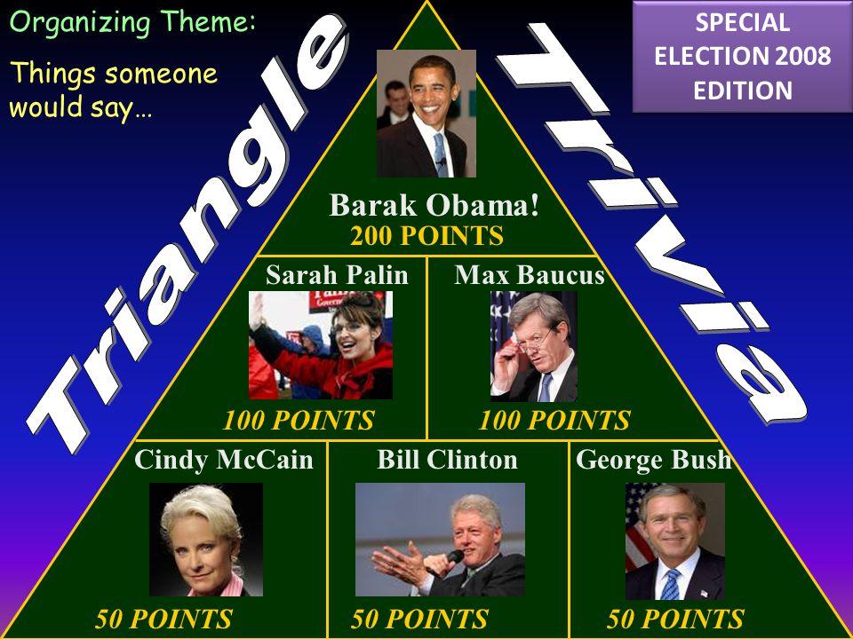 50 POINTS50 POINTS50 POINTS 100 POINTS 200 POINTS Cindy McCain Organizing Theme: Things someone would say… Bill ClintonGeorge Bush Barak Obama.