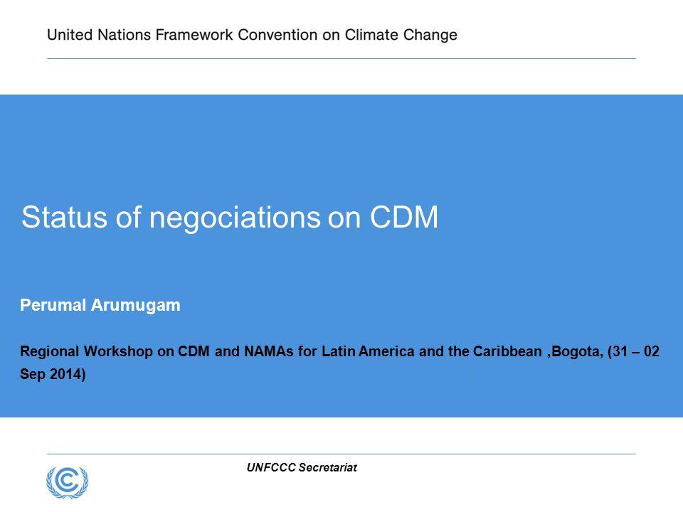 UNFCCC Secretariat Status of negociations on CDM Perumal Arumugam Regional Workshop on CDM and NAMAs for Latin America and the Caribbean,Bogota, (31 – 02 Sep 2014)