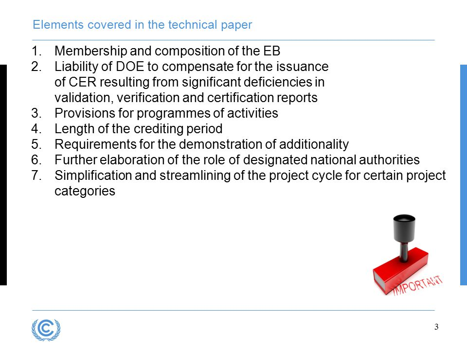 3 Elements covered in the technical paper 1.Membership and composition of the EB 2.Liability of DOE to compensate for the issuance of CER resulting from significant deficiencies in validation, verification and certification reports 3.Provisions for programmes of activities 4.Length of the crediting period 5.Requirements for the demonstration of additionality 6.Further elaboration of the role of designated national authorities 7.Simplification and streamlining of the project cycle for certain project categories